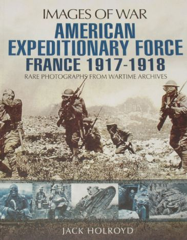 American Expeditionary Force France 1917-1918, by Jack Holroyd, subtitled 'Images of War - Rare Photographs from Wartime Archives'